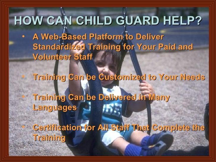 HOW CAN CHILD GUARD HELP? <ul><ul><li>A Web-Based Platform to Deliver  </li></ul></ul><ul><li>Standardized Training for Yo...