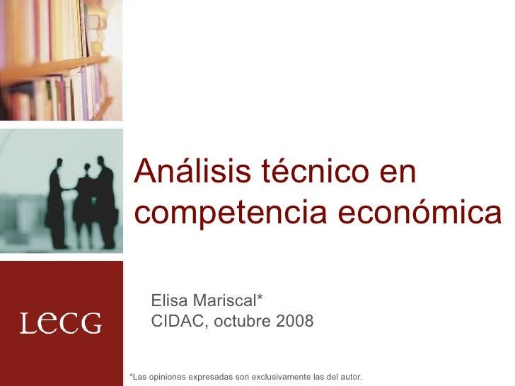 Análisis técnico en competencia económica Elisa Mariscal* CIDAC, octubre 2008 *Las opiniones expresadas son exclusivamente...