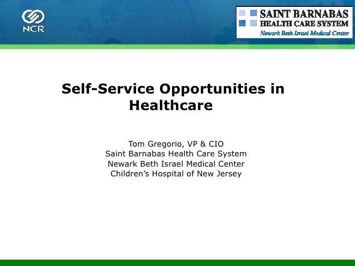 Self-Service Opportunities in Healthcare  Tom Gregorio, VP & CIO Saint Barnabas Health Care System Newark Beth Israel Medi...