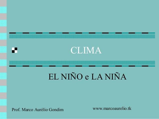CLIMA EL NIÑO e LA NIÑA  Prof. Marco Aurélio Gondim  www.marcoaurelio.tk