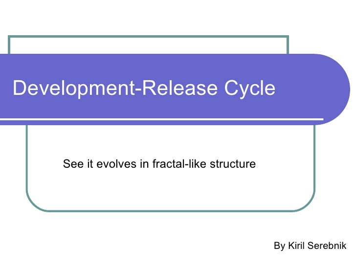 Development-Release Cycle By Kiril Serebnik See it evolves in fractal-like structure