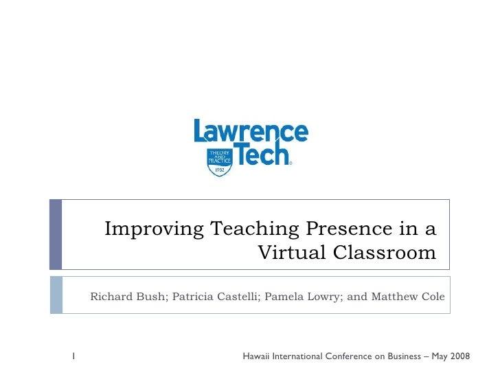 Improving Teaching Presence in a Virtual Classroom Richard Bush; Patricia Castelli; Pamela Lowry; and Matthew Cole Hawaii ...