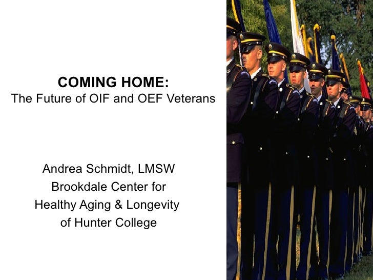 COMING HOME: The Future of OIF and OEF Veterans Andrea Schmidt, LMSW Brookdale Center for Healthy Aging & Longevity  of Hu...