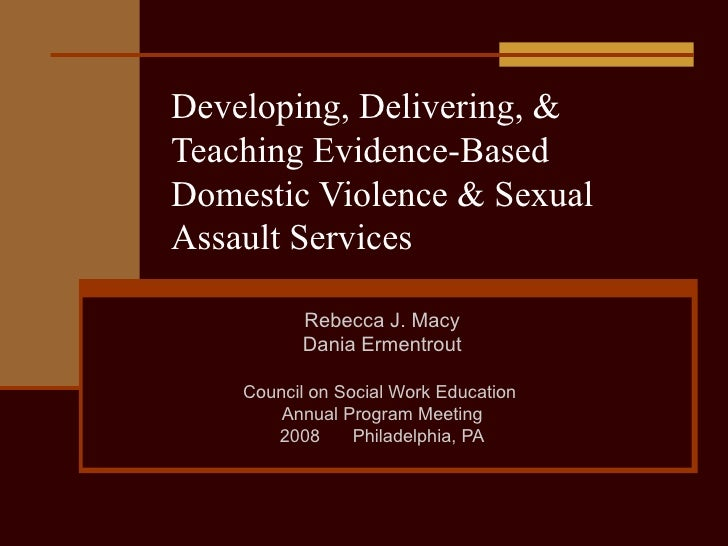 Developing, Delivering, & Teaching Evidence-Based Domestic Violence & Sexual Assault Services Rebecca J. Macy Dania Erment...
