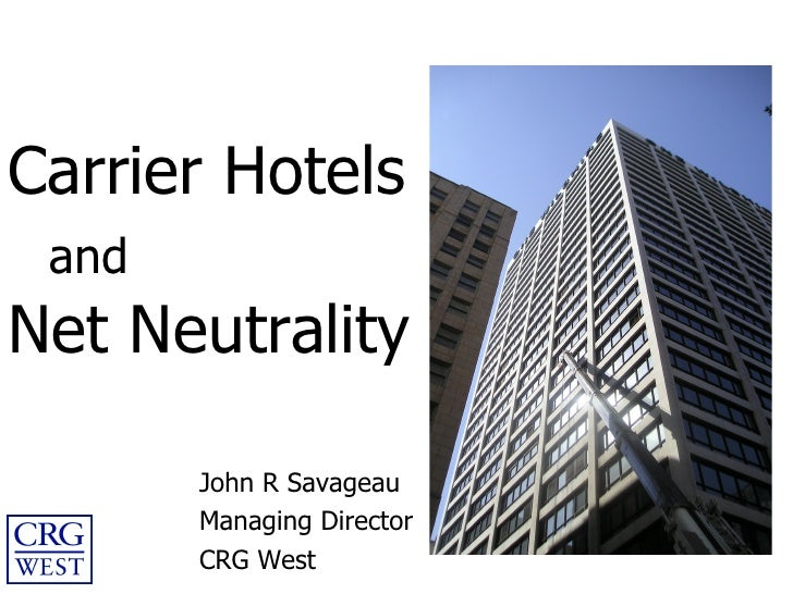Carrier Hotels   and Net Neutrality John R Savageau Managing Director CRG West