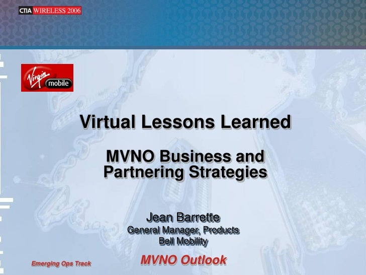 Virtual Lessons Learned                      MVNO Business and                      Partnering Strategies                 ...