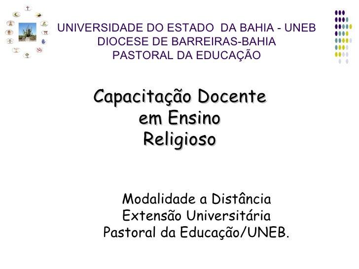 UNIVERSIDADE DO ESTADO  DA BAHIA - UNEB DIOCESE DE BARREIRAS-BAHIA PASTORAL DA EDUCAÇÃO Capacitação Docente em Ensino Reli...