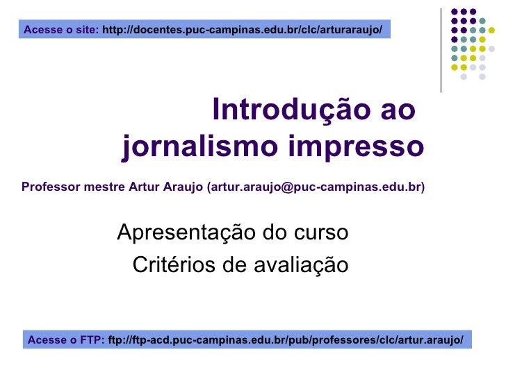 Introdução ao  jornalismo impresso   Professor mestre Artur Araujo (artur.araujo@puc-campinas.edu.br) Apresentação do curs...