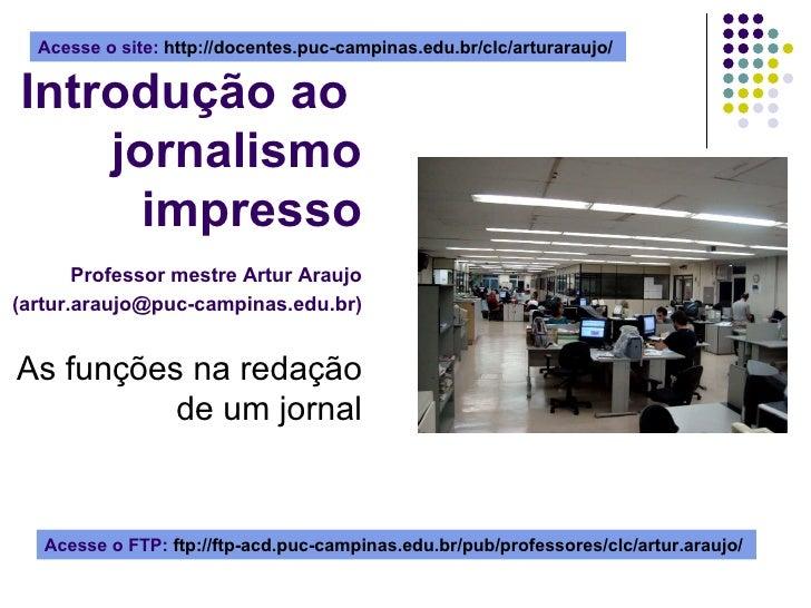 Introdução ao  jornalismo impresso   Professor mestre Artur Araujo (artur.araujo@puc-campinas.edu.br) As funções na redaçã...