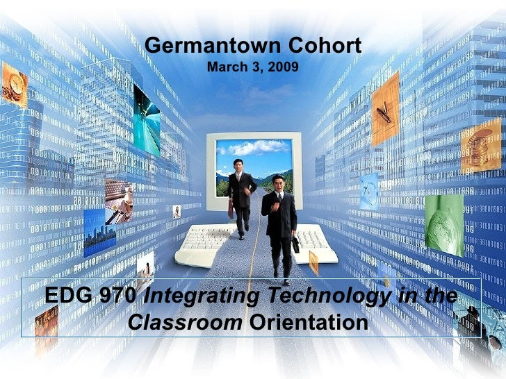 Germantown Cohort March 3, 2009 EDG 970  Integrating Technology in the Classroom  Orientation