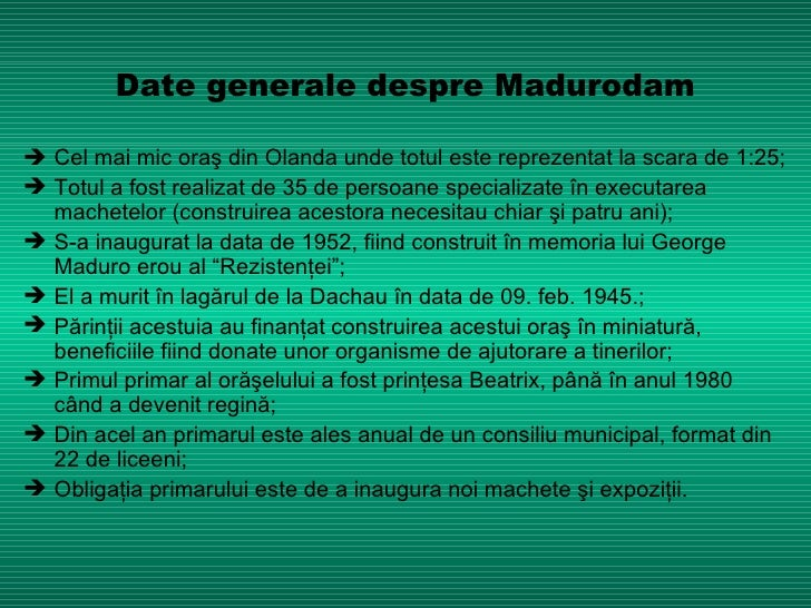 Date  generale despre Madurodam <ul><li>   Cel mai mic oraş din Olanda unde totul este reprezentat la scara de 1:25; </li...