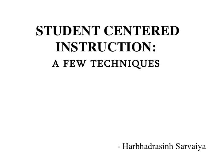 STUDENT CENTERED INSTRUCTION:  A FEW TECHNIQUES   - Harbhadrasinh Sarvaiya