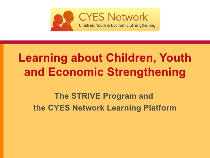 Learning about Children, Youth and Economic Strengthening The STRIVE Program and  the CYES Network Learning Platform