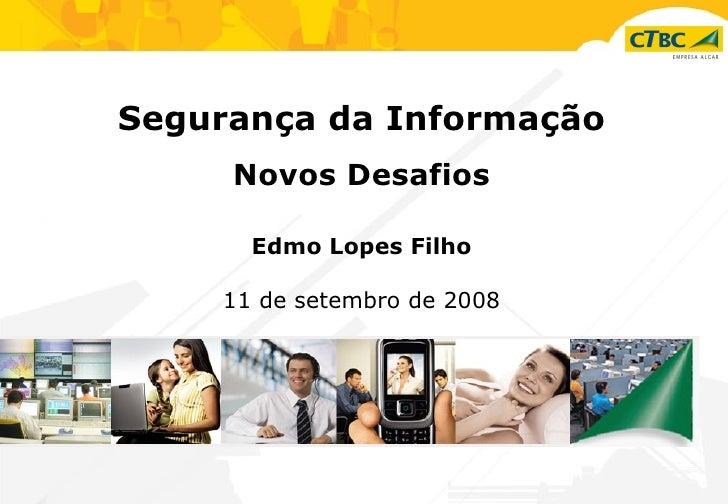 Segurança da Informação Novos Desafios Edmo Lopes Filho 11 de setembro de 2008