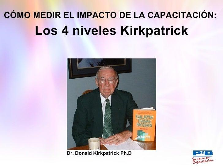 CÓMO MEDIR EL IMPACTO DE LA CAPACITACIÓN:   Los 4 niveles Kirkpatrick Dr. Donald Kirkpatrick Ph.D