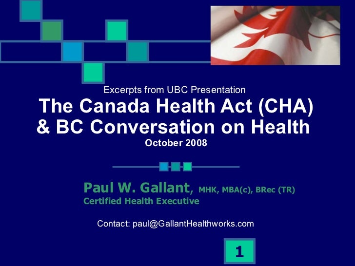 Excerpts from UBC Presentation  The Canada Health Act (CHA) & BC Conversation on Health  October 2008 Paul W. Gallant ,  M...
