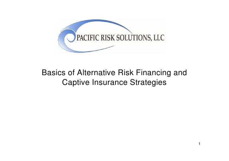 Basics of Alternative Risk Financing and      Captive Insurance Strategies                                                1