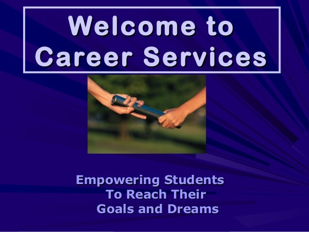 Welcome toWelcome to Career ServicesCareer Services Empowering StudentsEmpowering Students To Reach TheirTo Reach Their Go...