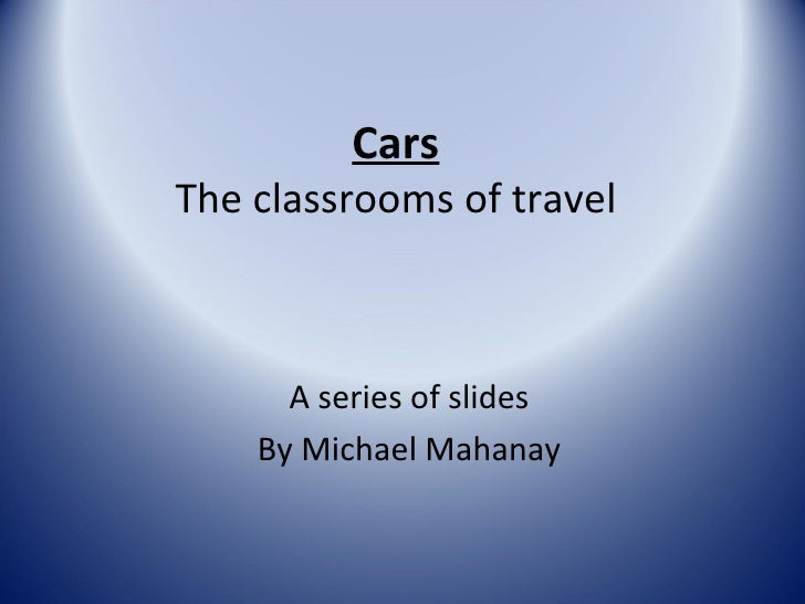 Cars The classrooms of travel A series of slides By Michael Mahanay