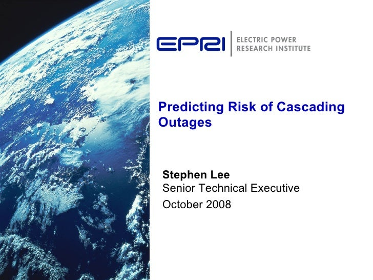 Predicting Risk of Cascading Outages Stephen Lee Senior Technical Executive October 2008