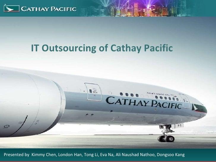 IT Outsourcing of Cathay Pacific Presented by  Kimmy Chen, London Han, Tong Li, Eva Na, Ali Naushad Nathoo, Dongsoo Kang