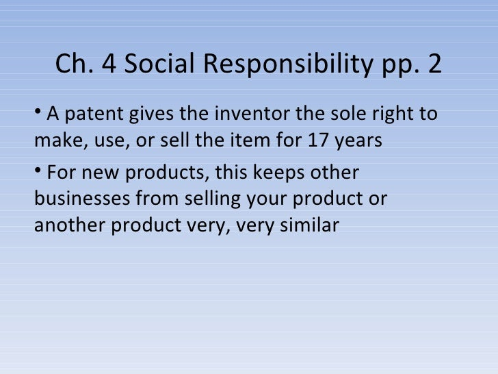 Ch. 4 Social Responsibility pp. 2 <ul><li>A patent gives the inventor the sole right to make, use, or sell the item for 17...