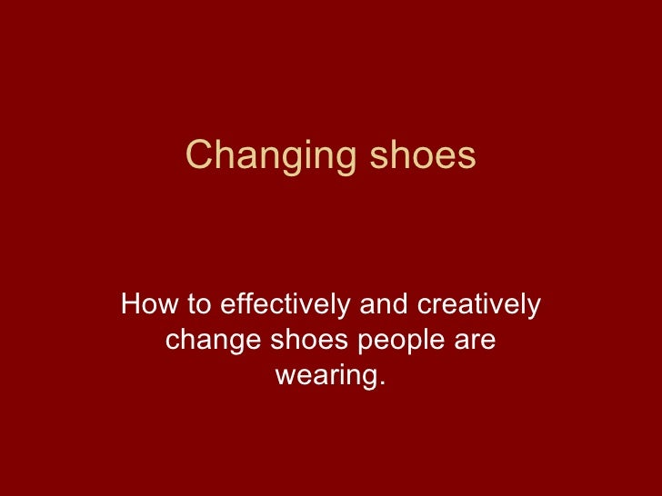 Changing shoes How to effectively and creatively change shoes people are wearing.