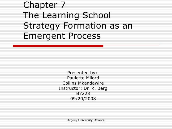 Chapter 7  The Learning School  Strategy Formation as an Emergent Process Presented by:  Paulette Milord Collins Mkandawir...