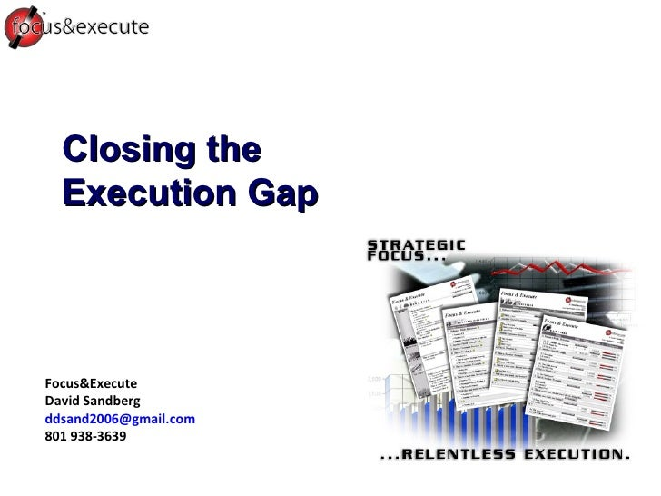 Closing the Execution Gap Focus&Execute David Sandberg [email_address] 801 938-3639