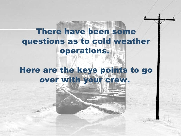 There have been some questions as to cold weather operations.  Here are the keys points to go over with your crew.
