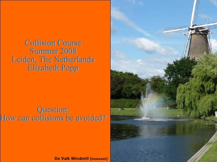 Collision Course Summer 2008 Leiden, The Netherlands Elizabeth Popp Question: How can collisions be avoided? De Valk Windm...