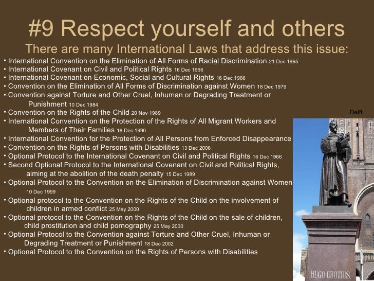 #9 Respect yourself and others There are many International Laws that address this issue: <ul><li>International Convention...