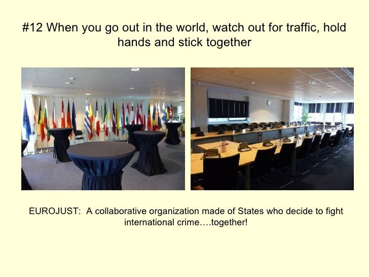 #12 When you go out in the world, watch out for traffic, hold hands and stick together EUROJUST:  A collaborative organiza...
