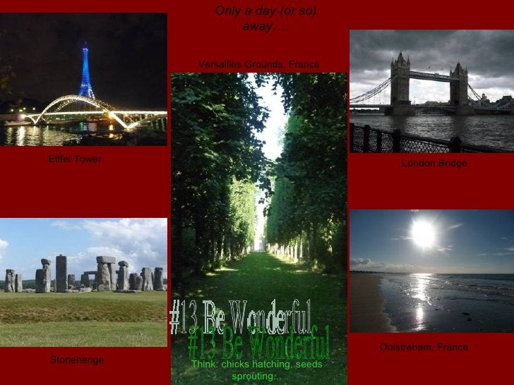 #13 Be Wonderful Versailles Grounds, France Eiffel Tower Only a day (or so) away…. Stonehenge Ouistreham, France London Br...