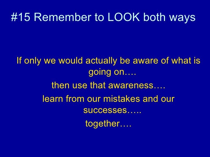 #15 Remember to LOOK both ways  <ul><li>If only we would actually be aware of what is going on…. </li></ul><ul><li>then us...