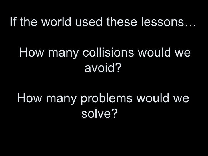 If the world used these lessons…  How many collisions would we avoid? How many problems would we solve?