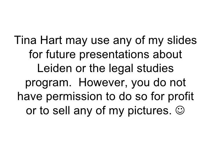 Tina Hart may use any of my slides for future presentations about Leiden or the legal studies program.  However, you do no...