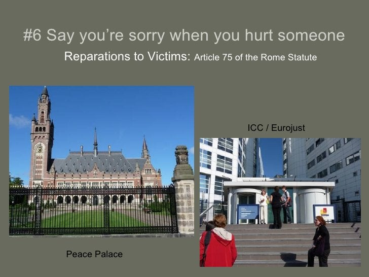 #6 Say you're sorry when you hurt someone <ul><li>Reparations to Victims:  Article 75 of the Rome Statute </li></ul>Peace ...