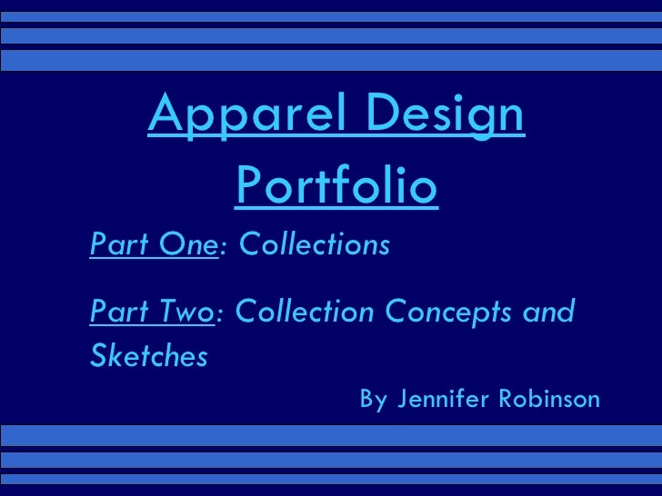 Apparel Design Portfolio Part One : Collections Part Two : Collection Concepts and Sketches By Jennifer Robinson
