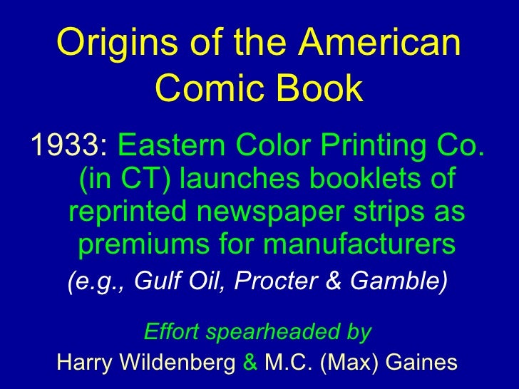 Origins of the American Comic Book <ul><li>1933:   Eastern Color Printing   Co.   (in CT) launches booklets of reprinted n...