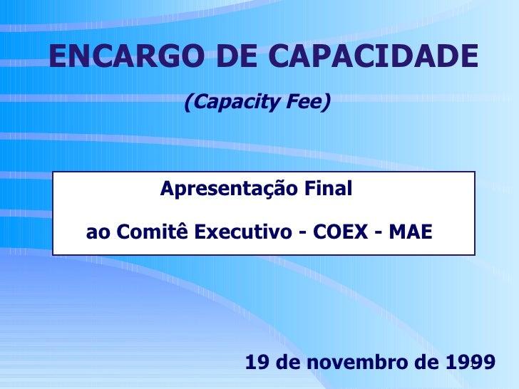 (Capacity Fee)   Apresentação Final  ao Comitê Executivo - COEX - MAE   19 de novembro de 1999 ENCARGO DE CAPACIDADE