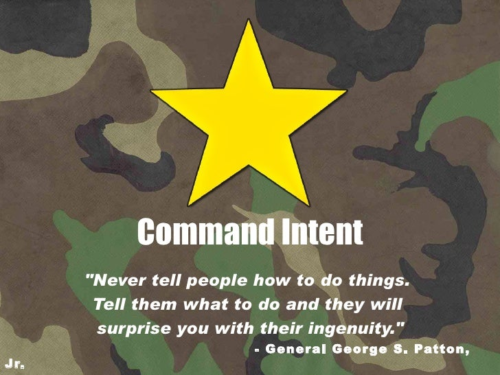 """Command Intent """"Never tell people how to do things.  Tell them what to do and they will  surprise you with their inge..."""
