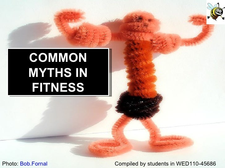 Compiled by students in WED110-45686 Photo:  Bob.Fornal COMMON MYTHS IN FITNESS