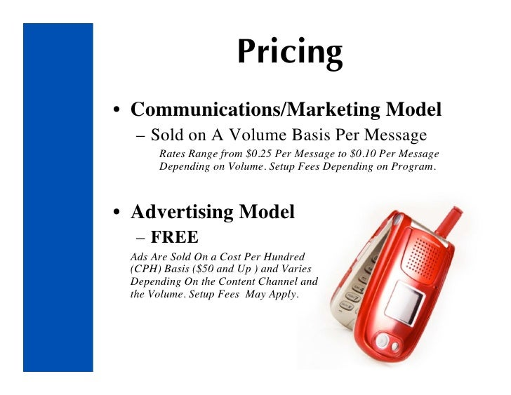 Pricing • Communications/Marketing Model   – Sold on A Volume Basis Per Message       Rates Range from $0.25 Per Message t...