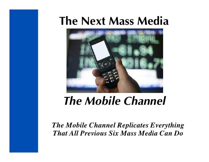 The Next Mass Media        The Mobile Channel The Mobile Channel Replicates Everything That All Previous Six Mass Media Ca...