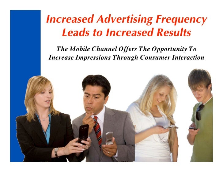Increased Advertising Frequency    Leads to Increased Results   The Mobile Channel Offers The Opportunity To Increase Impr...