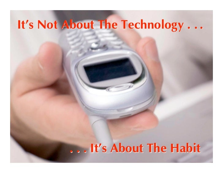 It's Not About The Technology . . .              . . . It's About The Habit