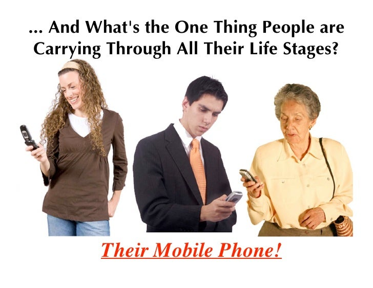... And What's the One Thing People are  Carrying Through All Their Life Stages?              Their Mobile Phone!