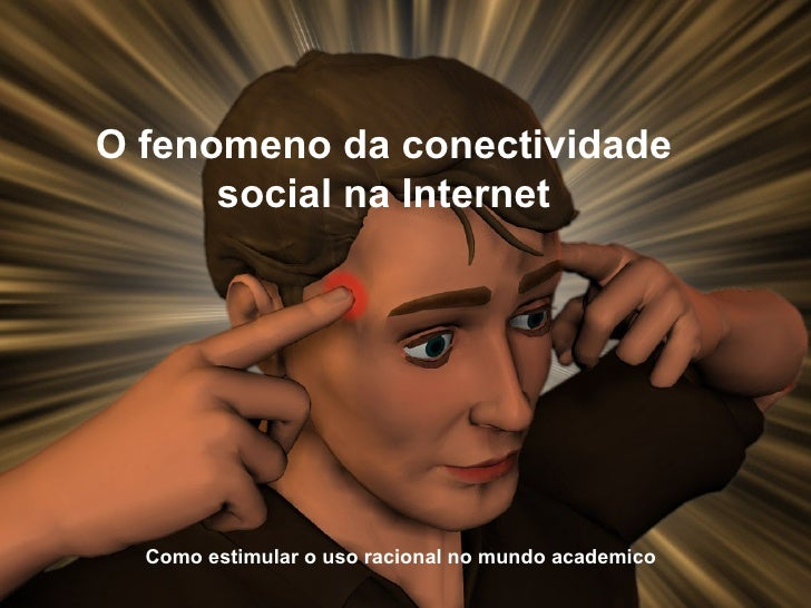 O fenomeno da conectividade  social na Internet  Como estimular o uso racional no mundo academico
