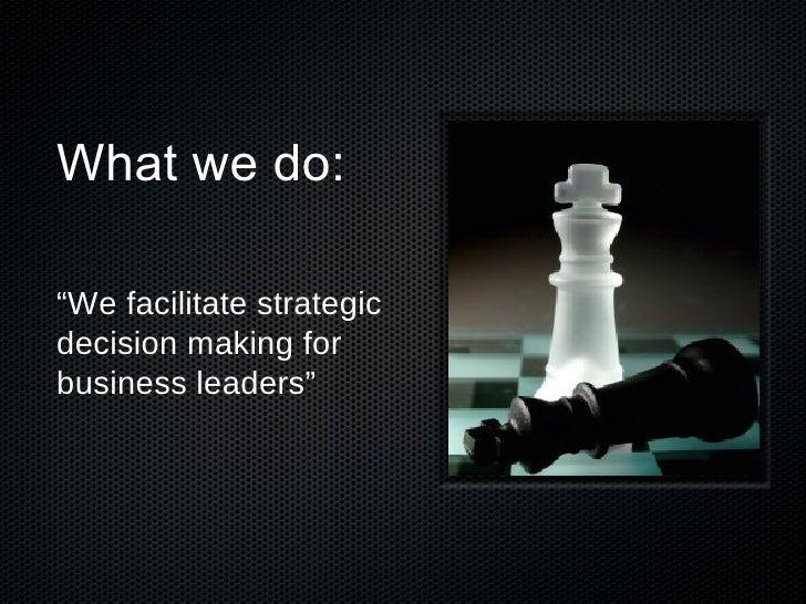 "What we do: <ul><li>"" We facilitate strategic decision making for business leaders"" </li></ul>"